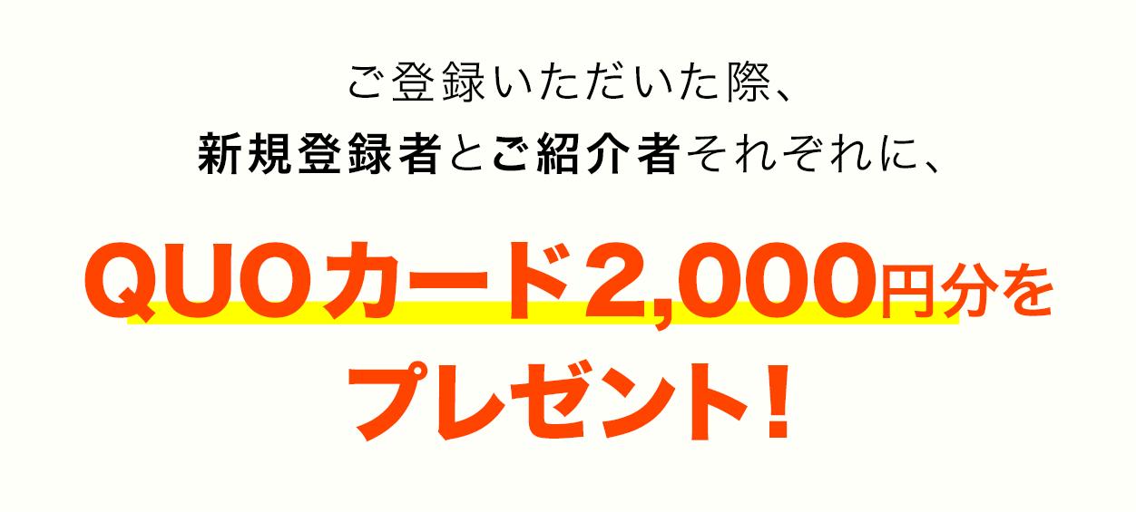 ご登録いただいた際、 新規登録者とご紹介 者それぞれに、QUO カード2000円分をプ レゼント!